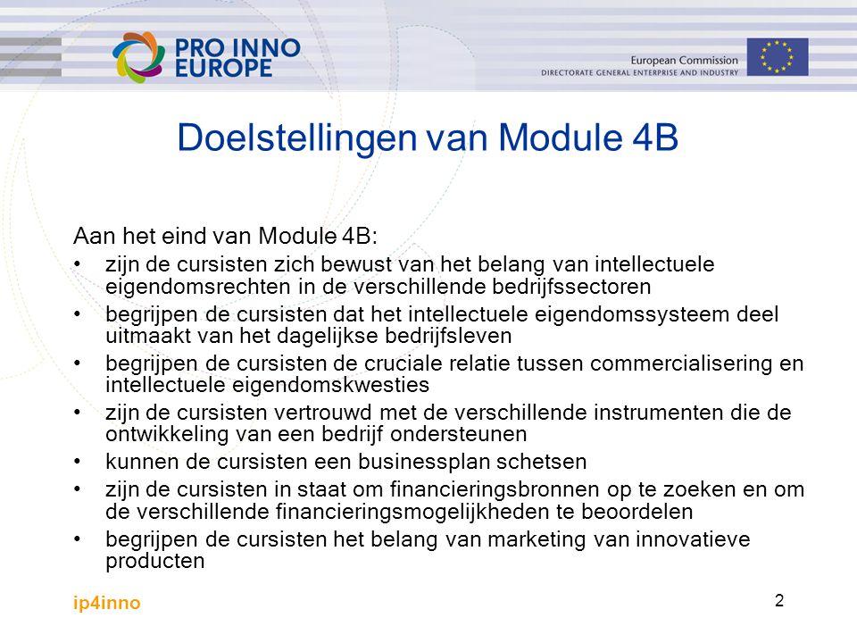 ip4inno 2 Doelstellingen van Module 4B Aan het eind van Module 4B: zijn de cursisten zich bewust van het belang van intellectuele eigendomsrechten in de verschillende bedrijfssectoren begrijpen de cursisten dat het intellectuele eigendomssysteem deel uitmaakt van het dagelijkse bedrijfsleven begrijpen de cursisten de cruciale relatie tussen commercialisering en intellectuele eigendomskwesties zijn de cursisten vertrouwd met de verschillende instrumenten die de ontwikkeling van een bedrijf ondersteunen kunnen de cursisten een businessplan schetsen zijn de cursisten in staat om financieringsbronnen op te zoeken en om de verschillende financieringsmogelijkheden te beoordelen begrijpen de cursisten het belang van marketing van innovatieve producten