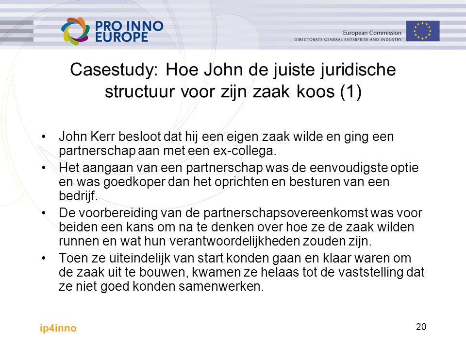 ip4inno 20 Casestudy: Hoe John de juiste juridische structuur voor zijn zaak koos (1) John Kerr besloot dat hij een eigen zaak wilde en ging een partnerschap aan met een ex-collega.