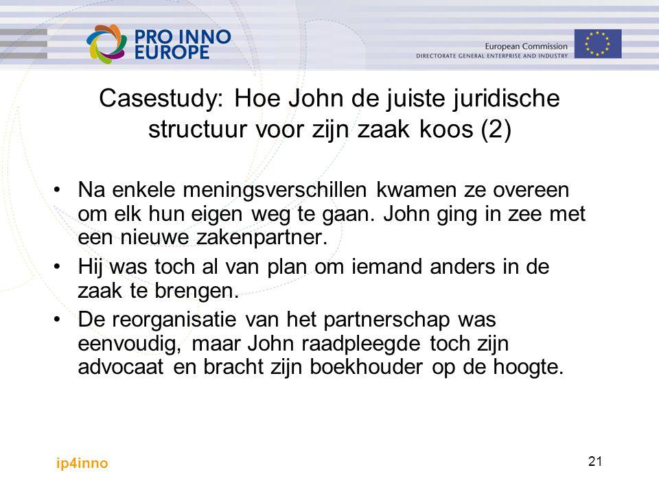 ip4inno 21 Casestudy: Hoe John de juiste juridische structuur voor zijn zaak koos (2) Na enkele meningsverschillen kwamen ze overeen om elk hun eigen weg te gaan.