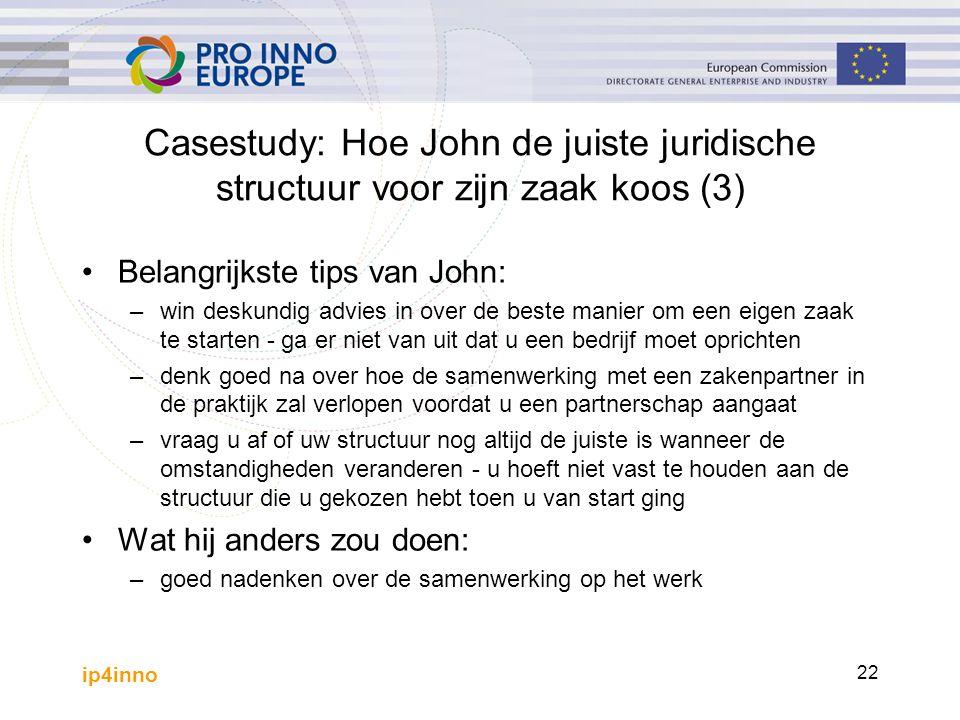 ip4inno 22 Casestudy: Hoe John de juiste juridische structuur voor zijn zaak koos (3) Belangrijkste tips van John: –win deskundig advies in over de be