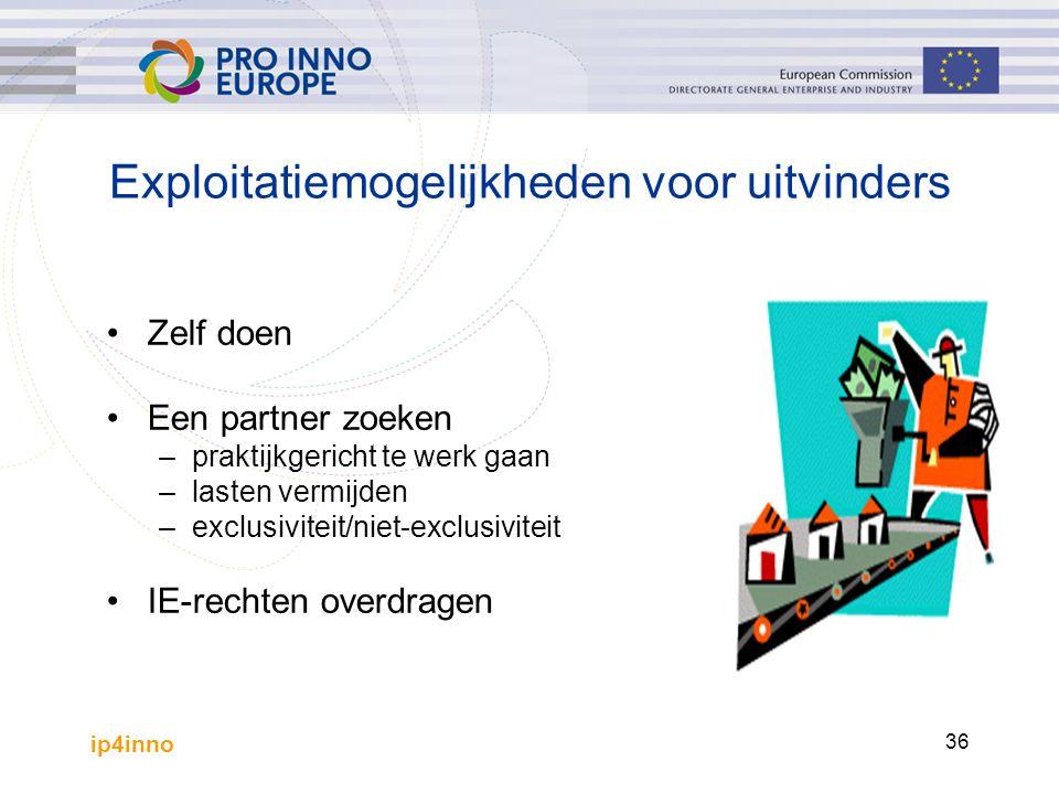 ip4inno 36 Exploitatiemogelijkheden voor uitvinders Zelf doen Een partner zoeken – praktijkgericht te werk gaan – lasten vermijden – exclusiviteit/niet-exclusiviteit IE-rechten overdragen