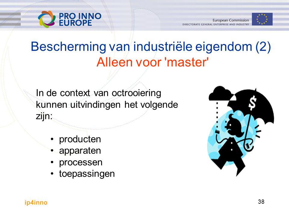 ip4inno 38 Bescherming van industriële eigendom (2) Alleen voor master In de context van octrooiering kunnen uitvindingen het volgende zijn: producten apparaten processen toepassingen