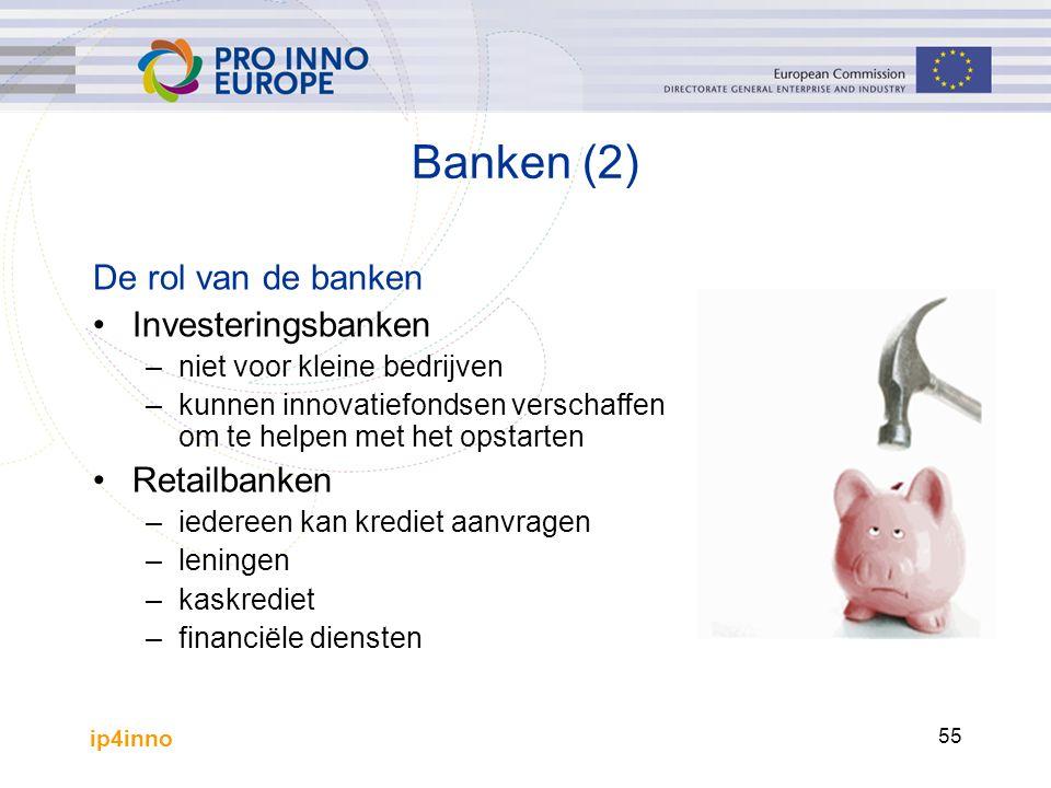 ip4inno 55 Banken (2) De rol van de banken Investeringsbanken –niet voor kleine bedrijven –kunnen innovatiefondsen verschaffen om te helpen met het opstarten Retailbanken –iedereen kan krediet aanvragen –leningen –kaskrediet –financiële diensten