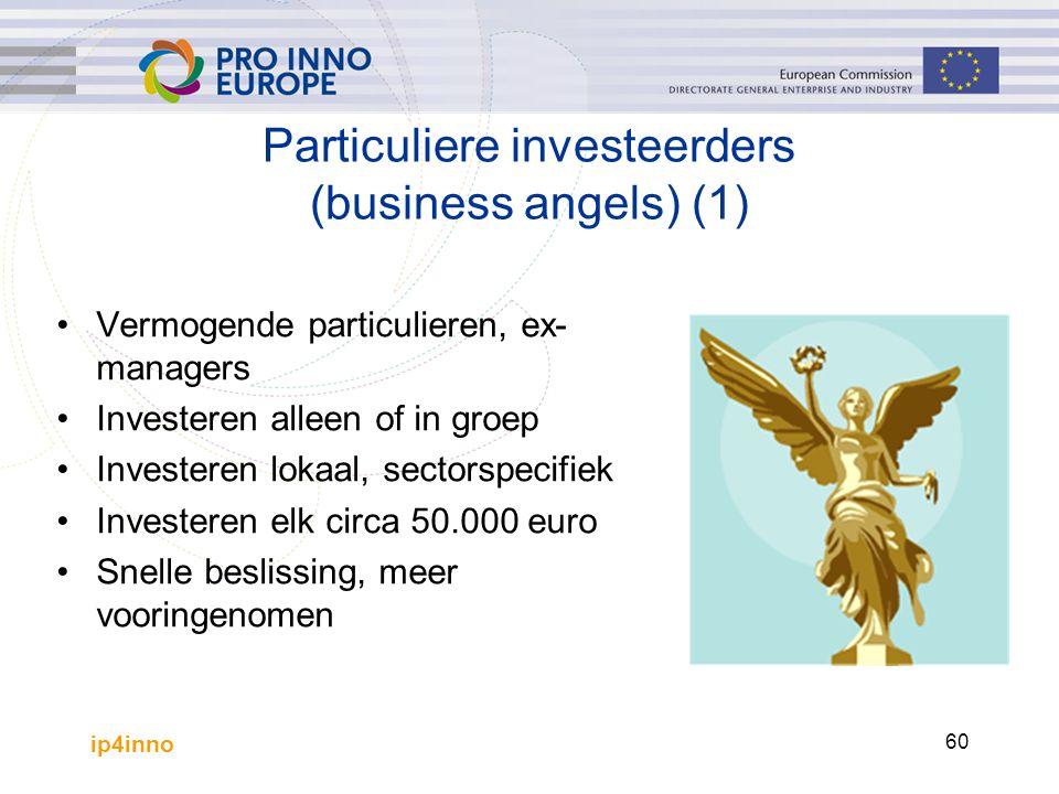 ip4inno 60 Particuliere investeerders (business angels) (1) Vermogende particulieren, ex- managers Investeren alleen of in groep Investeren lokaal, sectorspecifiek Investeren elk circa 50.000 euro Snelle beslissing, meer vooringenomen