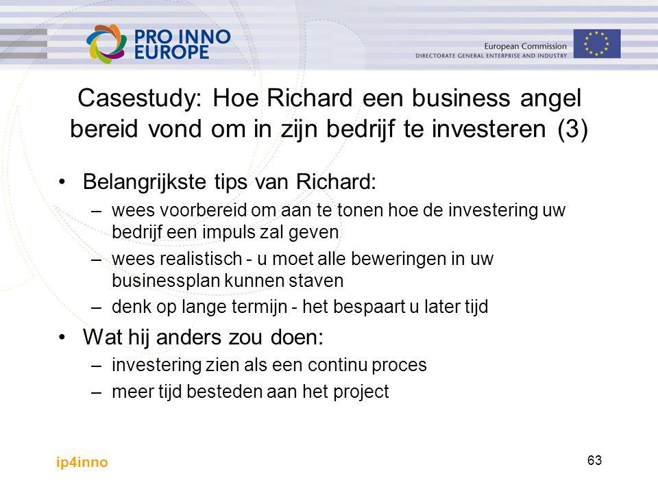 ip4inno 63 Casestudy: Hoe Richard een business angel bereid vond om in zijn bedrijf te investeren (3) Belangrijkste tips van Richard: –wees voorbereid om aan te tonen hoe de investering uw bedrijf een impuls zal geven –wees realistisch - u moet alle beweringen in uw businessplan kunnen staven –denk op lange termijn - het bespaart u later tijd Wat hij anders zou doen: –investering zien als een continu proces –meer tijd besteden aan het project