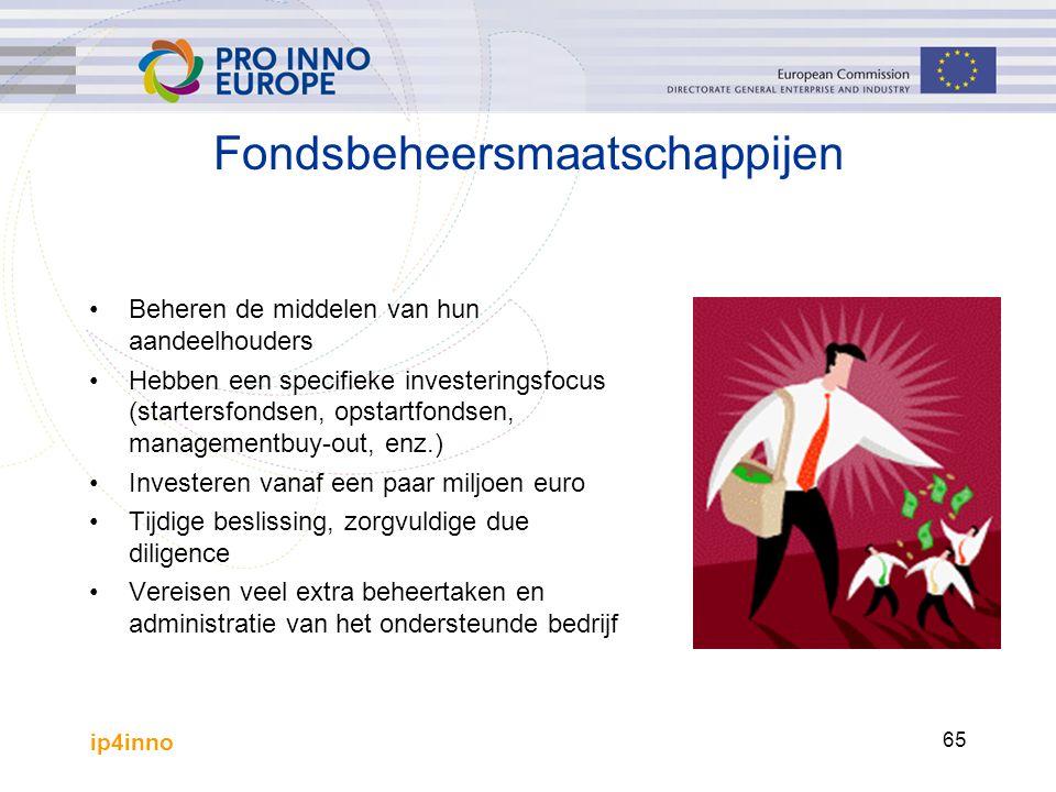 ip4inno 65 Fondsbeheersmaatschappijen Beheren de middelen van hun aandeelhouders Hebben een specifieke investeringsfocus (startersfondsen, opstartfondsen, managementbuy-out, enz.) Investeren vanaf een paar miljoen euro Tijdige beslissing, zorgvuldige due diligence Vereisen veel extra beheertaken en administratie van het ondersteunde bedrijf