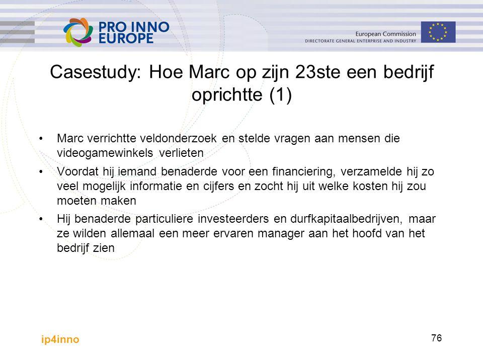 ip4inno 76 Casestudy: Hoe Marc op zijn 23ste een bedrijf oprichtte (1) Marc verrichtte veldonderzoek en stelde vragen aan mensen die videogamewinkels