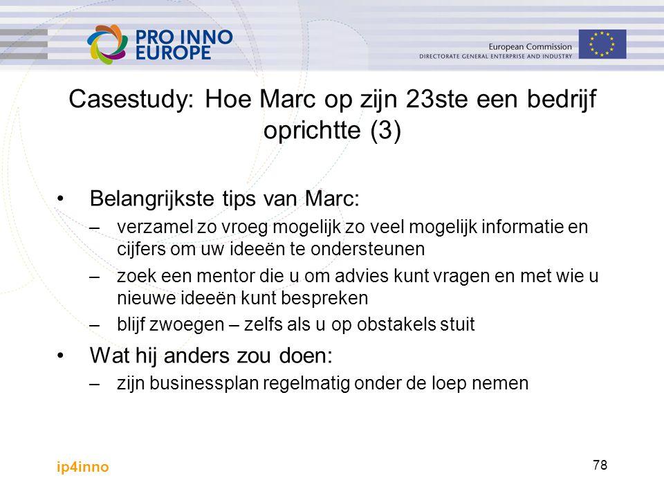 ip4inno 78 Casestudy: Hoe Marc op zijn 23ste een bedrijf oprichtte (3) Belangrijkste tips van Marc: –verzamel zo vroeg mogelijk zo veel mogelijk infor