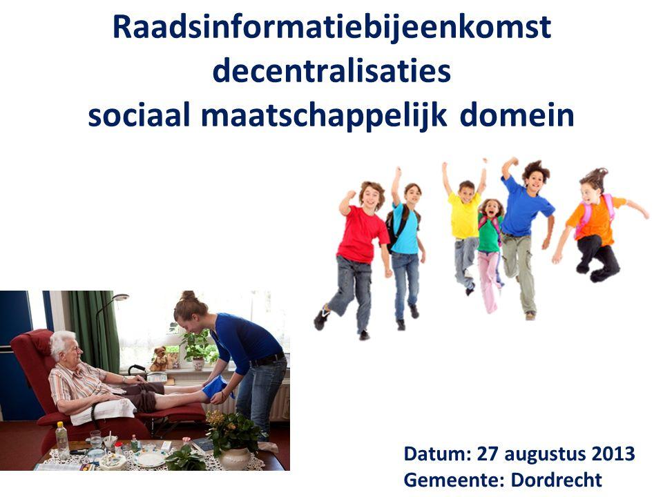 Raadsinformatiebijeenkomst decentralisaties sociaal maatschappelijk domein Datum: 27 augustus 2013 Gemeente: Dordrecht