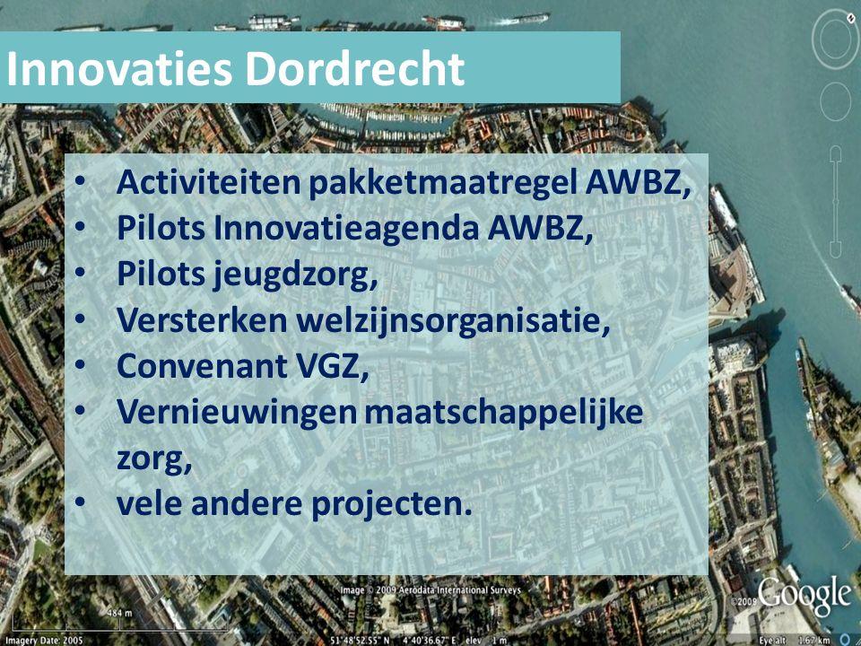 Innovaties Dordrecht Activiteiten pakketmaatregel AWBZ, Pilots Innovatieagenda AWBZ, Pilots jeugdzorg, Versterken welzijnsorganisatie, Convenant VGZ, Vernieuwingen maatschappelijke zorg, vele andere projecten.
