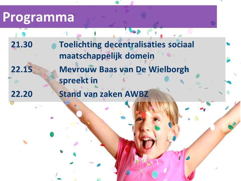 Programma 21.30Toelichting decentralisaties sociaal maatschappelijk domein 22.15Mevrouw Baas van De Wielborgh spreekt in 22.20Stand van zaken AWBZ