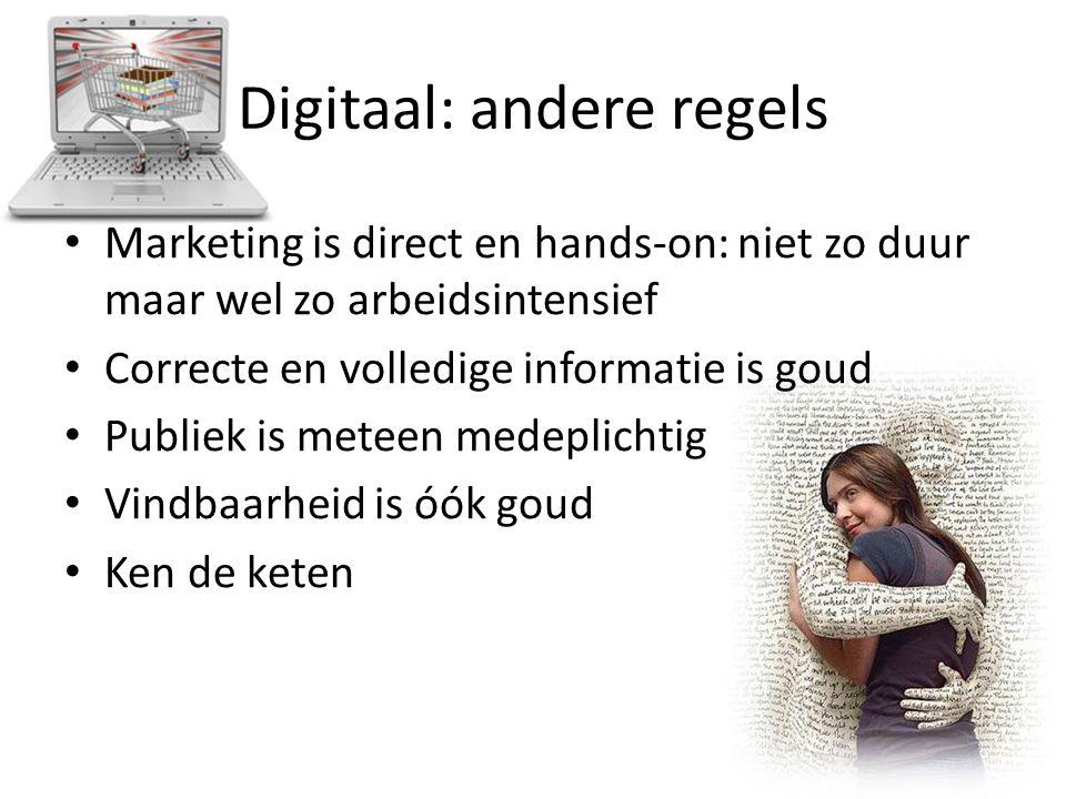 Digitaal: andere regels Marketing is direct en hands-on: niet zo duur maar wel zo arbeidsintensief Correcte en volledige informatie is goud Publiek is meteen medeplichtig Vindbaarheid is óók goud Ken de keten