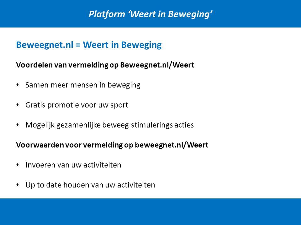 Beweegnet.nl = Weert in Beweging Voordelen van vermelding op Beweegnet.nl/Weert Samen meer mensen in beweging Gratis promotie voor uw sport Mogelijk gezamenlijke beweeg stimulerings acties Voorwaarden voor vermelding op beweegnet.nl/Weert Invoeren van uw activiteiten Up to date houden van uw activiteiten