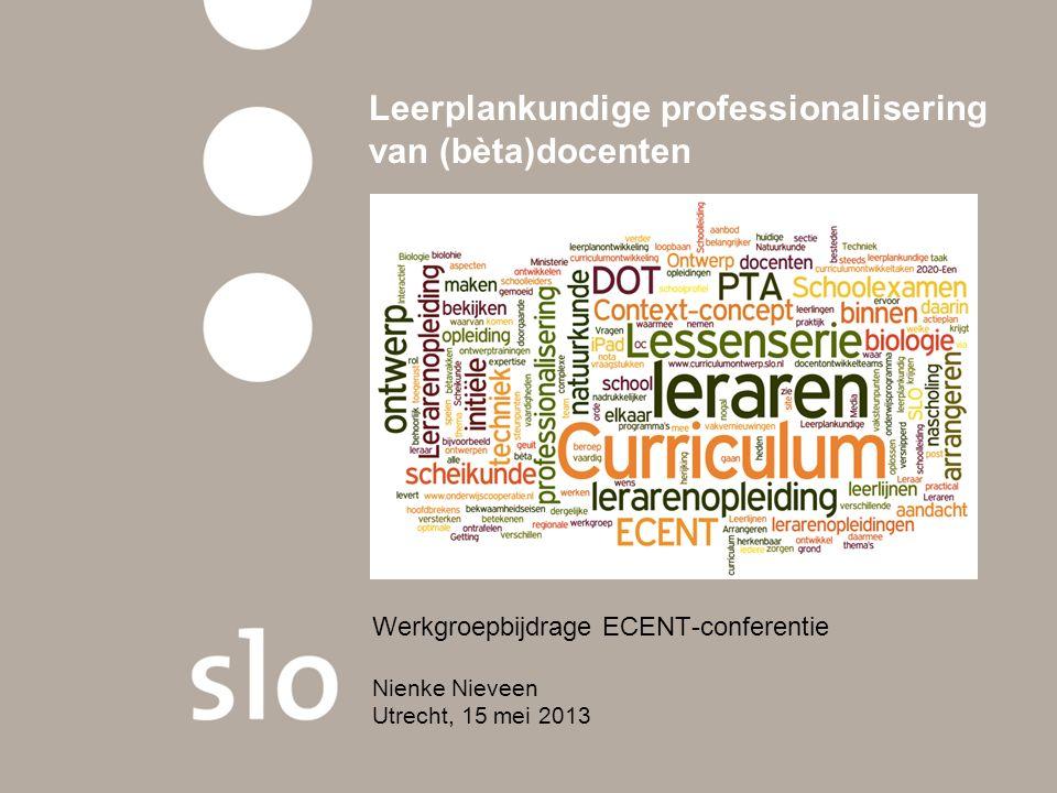 Leerplankundige professionalisering van (bèta)docenten Werkgroepbijdrage ECENT-conferentie Nienke Nieveen Utrecht, 15 mei 2013