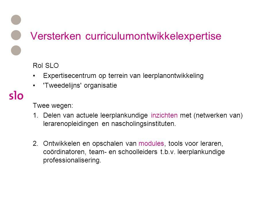 Versterken curriculumontwikkelexpertise Rol SLO Expertisecentrum op terrein van leerplanontwikkeling Tweedelijns organisatie Twee wegen: 1.Delen van actuele leerplankundige inzichten met (netwerken van) lerarenopleidingen en nascholingsinstituten.