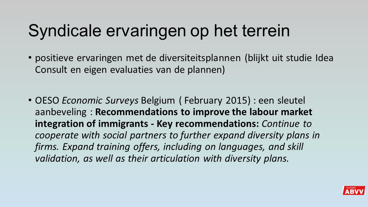 Syndicale ervaringen op het terrein positieve ervaringen met de diversiteitsplannen (blijkt uit studie Idea Consult en eigen evaluaties van de plannen) OESO Economic Surveys Belgium ( February 2015) : een sleutel aanbeveling : Recommendations to improve the labour market integration of immigrants - Key recommendations: Continue to cooperate with social partners to further expand diversity plans in firms.