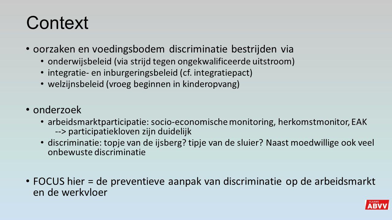 Discriminatie op arbeidsmarkt en werkvloer aanpakken 1)via preventieve maatregelen ABAD (actieplan arbeid gerelateerde discriminatie, jaarlijks geactualiseerd met de sociale partners op Vlaams niveau) arbeidsmarktbeleid kwetsbare en kansengroepen Evenredige arbeidsdeelname- en diversiteitsbeleid (loopbaan- en diversiteitsplannen) 2)Uiteraard ook absoluut noodzakelijk = strikt handhavingsbeleid controle praktijktesten sanctionering