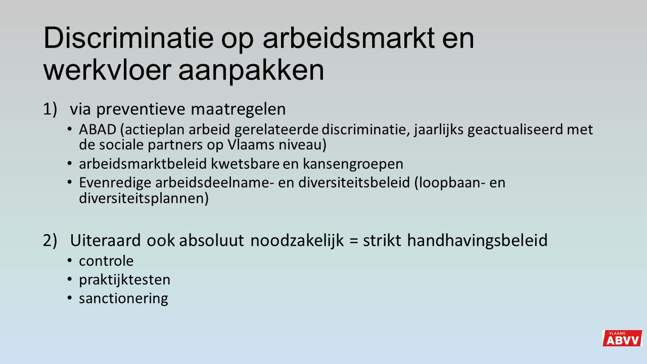 Discriminatie op arbeidsmarkt en werkvloer aanpakken 1)via preventieve maatregelen ABAD (actieplan arbeid gerelateerde discriminatie, jaarlijks geactu
