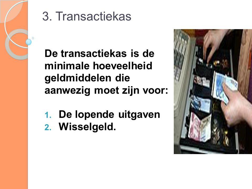 3. Transactiekas De transactiekas is de minimale hoeveelheid geldmiddelen die aanwezig moet zijn voor: 1. De lopende uitgaven 2. Wisselgeld.
