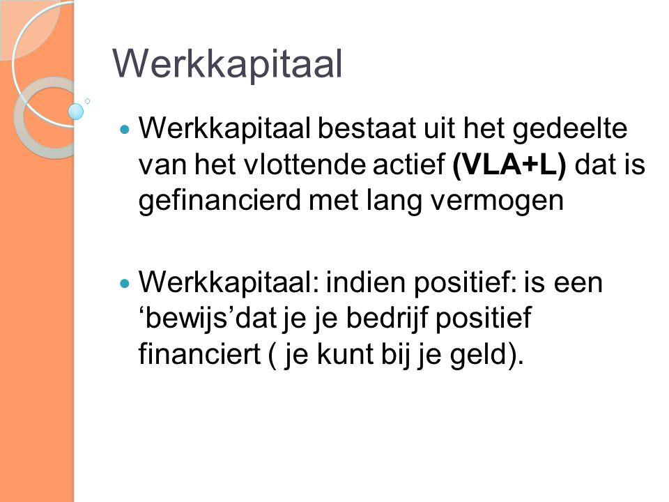 Werkkapitaal Werkkapitaal bestaat uit het gedeelte van het vlottende actief (VLA+L) dat is gefinancierd met lang vermogen Werkkapitaal: indien positie