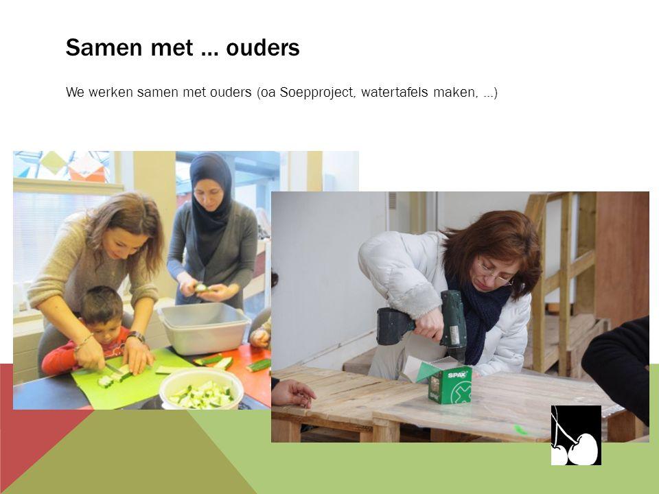 Samen met … ouders We werken samen met ouders (oa Soepproject, watertafels maken,...)