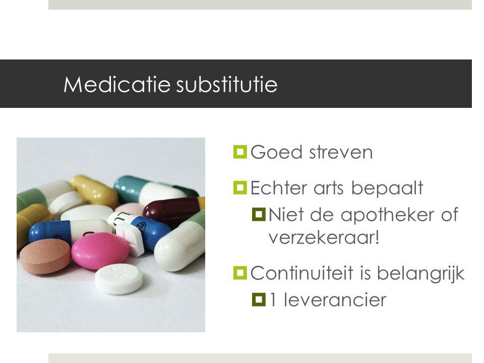 Medicatie substitutie  Goed streven  Echter arts bepaalt  Niet de apotheker of verzekeraar.