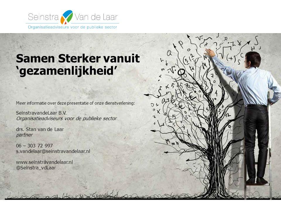 Samen Sterker vanuit 'gezamenlijkheid' Meer informatie over deze presentatie of onze dienstverlening: SeinstravandeLaar B.V. Organisatieadviseurs voor