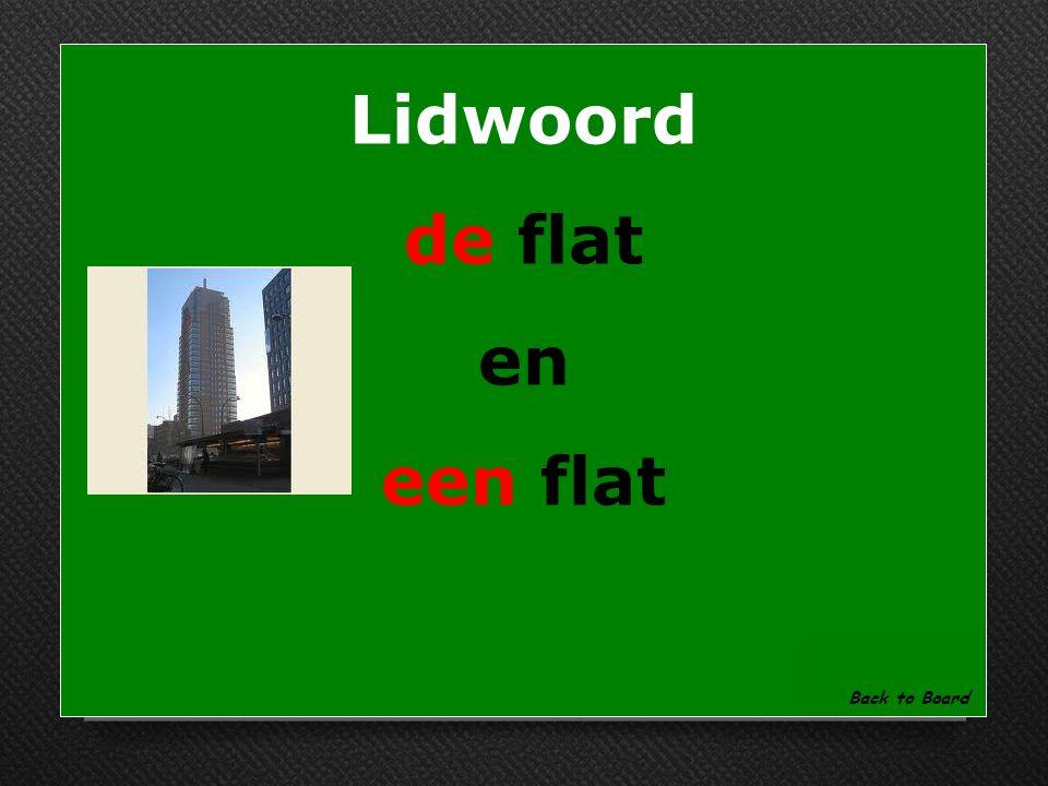 Lidwoord Noem de 2 lidwoorden voor flat ……..flat ………flat Show Answer
