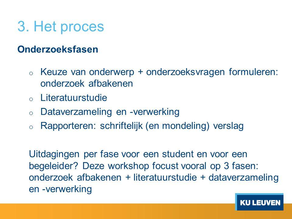 3. Het proces Onderzoeksfasen o Keuze van onderwerp + onderzoeksvragen formuleren: onderzoek afbakenen o Literatuurstudie o Dataverzameling en -verwer