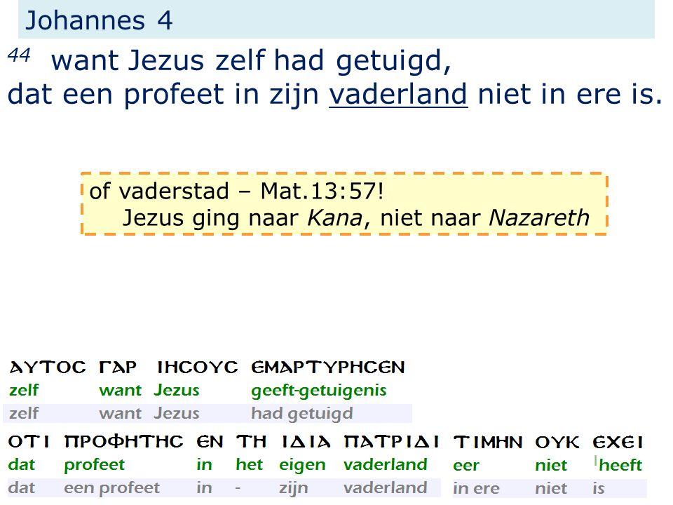 Johannes 4 44 want Jezus zelf had getuigd, dat een profeet in zijn vaderland niet in ere is. of vaderstad – Mat.13:57! Jezus ging naar Kana, niet naar