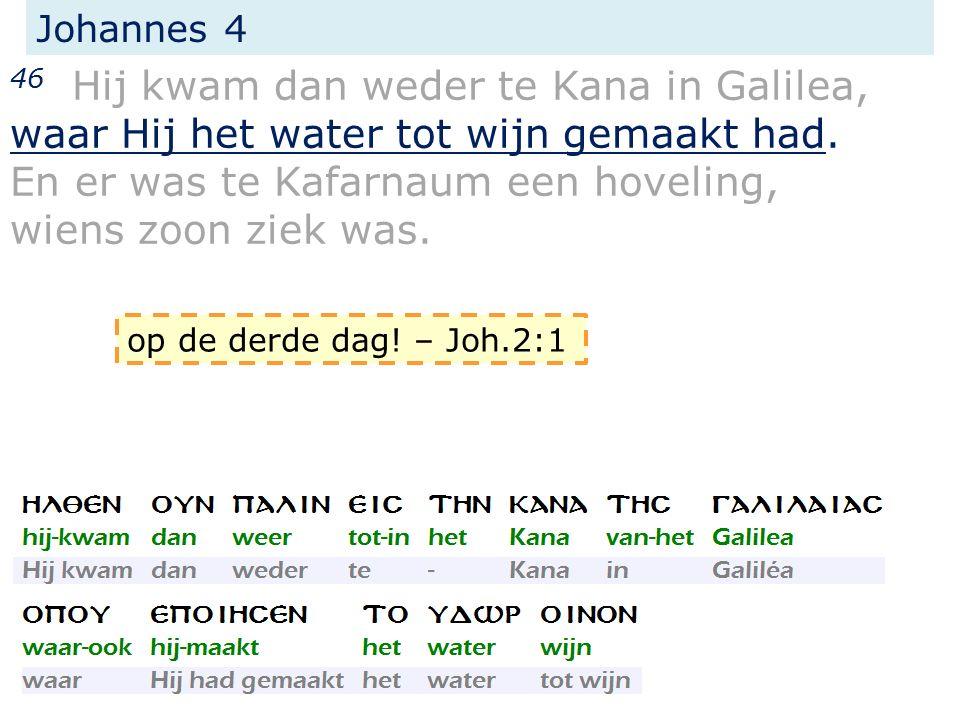 Johannes 4 46 Hij kwam dan weder te Kana in Galilea, waar Hij het water tot wijn gemaakt had. En er was te Kafarnaum een hoveling, wiens zoon ziek was