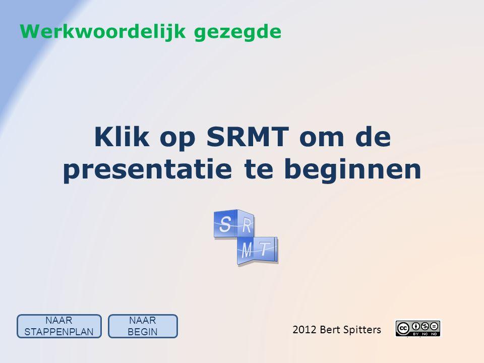 Klik op SRMT om de presentatie te beginnen 2012 Bert Spitters Werkwoordelijk gezegde NAAR BEGIN NAAR STAPPENPLAN