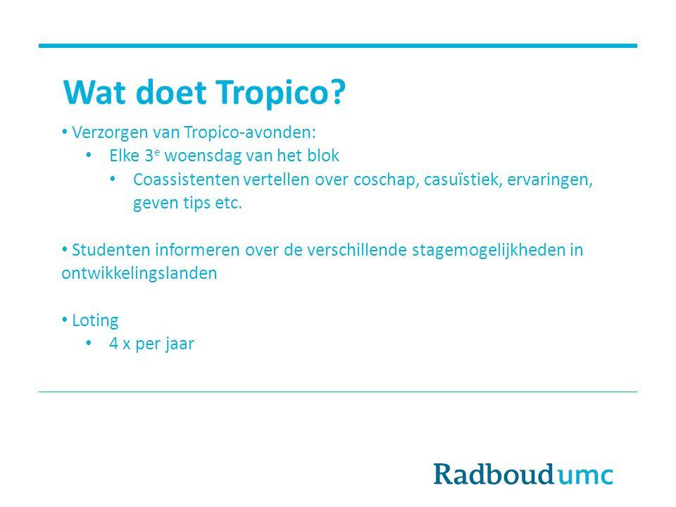 Wat doet Tropico? Verzorgen van Tropico-avonden: Elke 3 e woensdag van het blok Coassistenten vertellen over coschap, casuïstiek, ervaringen, geven ti