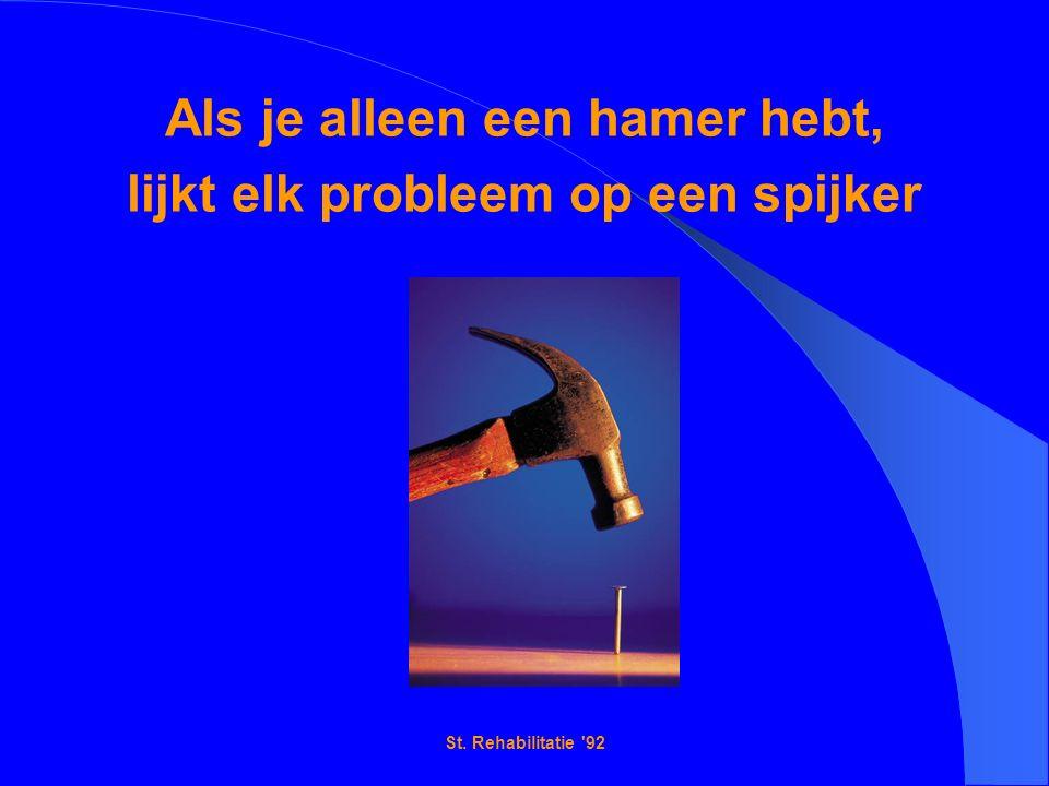 St. Rehabilitatie 92 Als je alleen een hamer hebt, lijkt elk probleem op een spijker