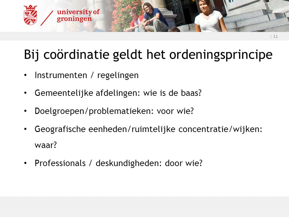 | 11 Bij coördinatie geldt het ordeningsprincipe Instrumenten / regelingen Gemeentelijke afdelingen: wie is de baas.