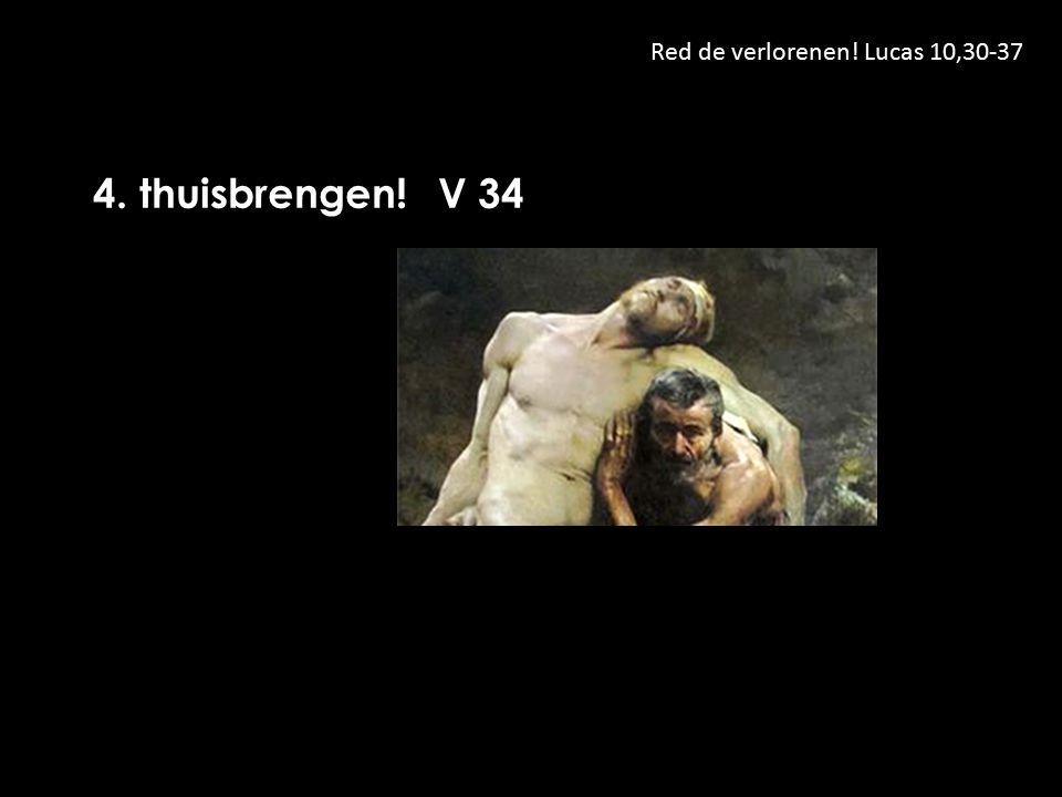 Red de verlorenen! Lucas 10,30-37 4. thuisbrengen! V 34