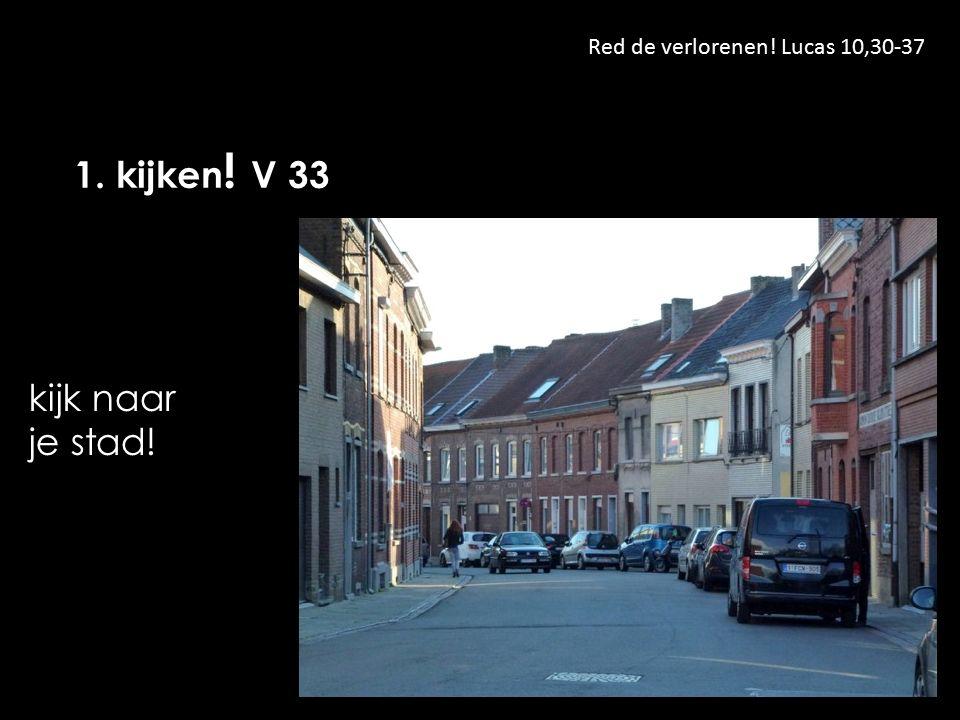 Red de verlorenen! Lucas 10,30-37 1. kijken ! V 33 kijk naar je stad!