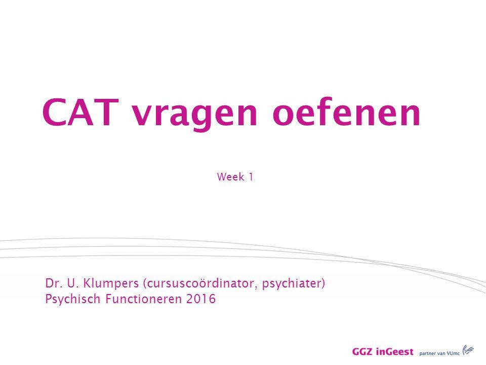 Week 1 CAT vragen oefenen Dr. U. Klumpers (cursuscoördinator, psychiater) Psychisch Functioneren 2016