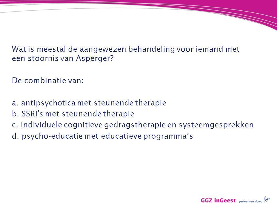 Wat is meestal de aangewezen behandeling voor iemand met een stoornis van Asperger? De combinatie van: a. antipsychotica met steunende therapie b. SSR