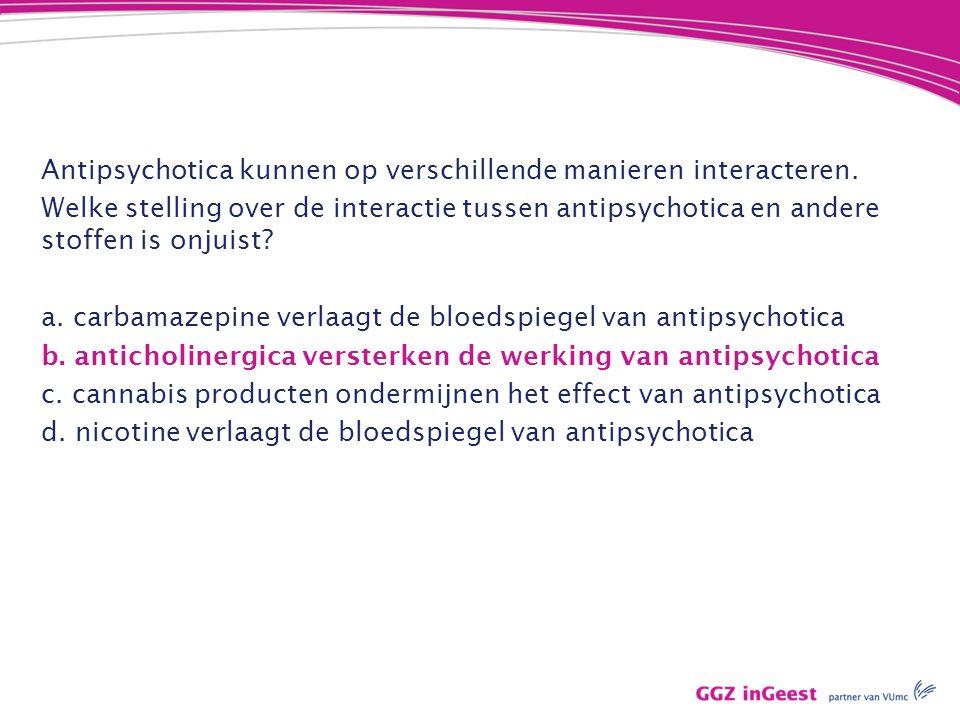 Antipsychotica kunnen op verschillende manieren interacteren. Welke stelling over de interactie tussen antipsychotica en andere stoffen is onjuist? a.