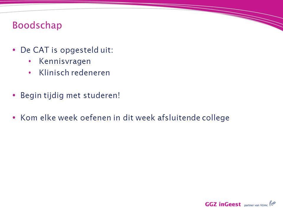 Boodschap  De CAT is opgesteld uit: Kennisvragen Klinisch redeneren  Begin tijdig met studeren!  Kom elke week oefenen in dit week afsluitende coll