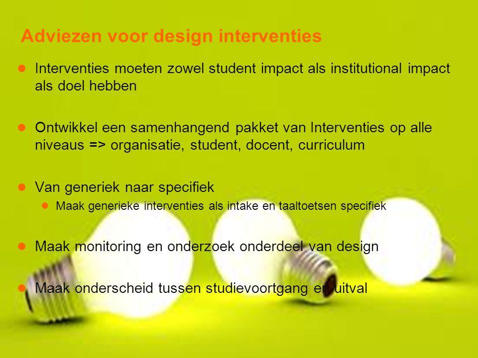Adviezen voor design interventies Interventies moeten zowel student impact als institutional impact als doel hebben Ontwikkel een samenhangend pakket