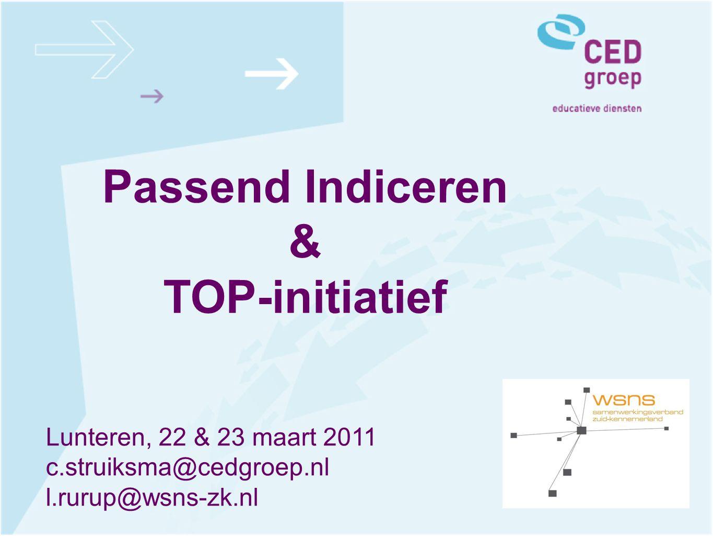 Passend Indiceren & TOP-initiatief Lunteren, 22 & 23 maart 2011 c.struiksma@cedgroep.nl l.rurup@wsns-zk.nl