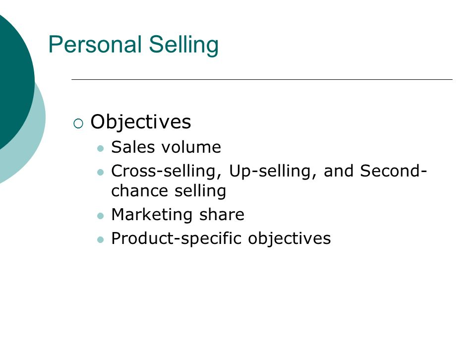  Objectives Sales volume Cross-selling, Up-selling, and Second- chance selling Marketing share Product-specific objectives Personal Selling