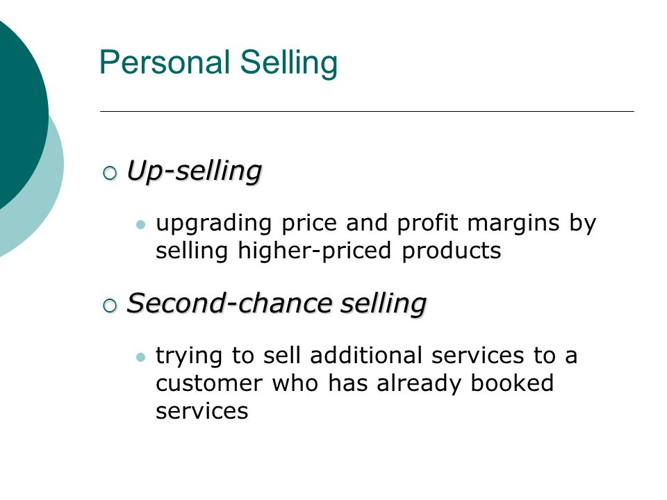  Up-selling upgrading price and profit margins by selling higher-priced products  Second-chance selling trying to sell additional services to a customer who has already booked services Personal Selling