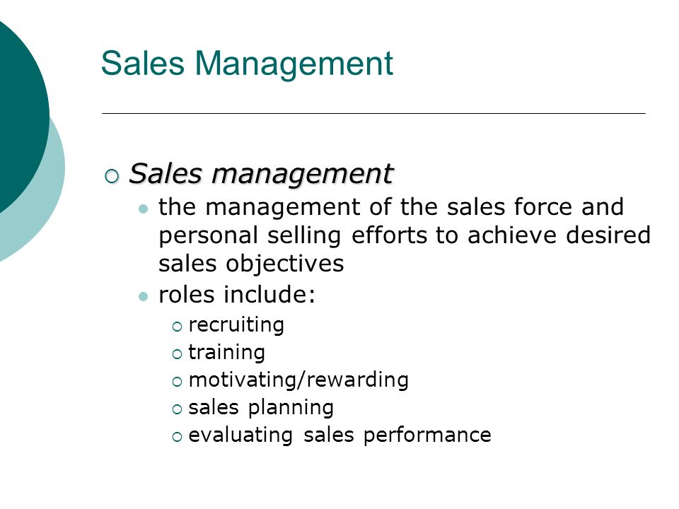  Sales management the management of the sales force and personal selling efforts to achieve desired sales objectives roles include:  recruiting  training  motivating/rewarding  sales planning  evaluating sales performance Sales Management