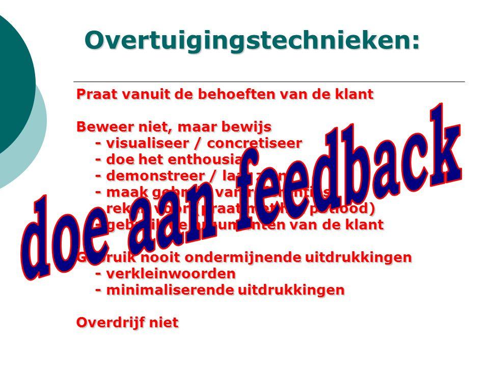 Overtuigingstechnieken: Praat vanuit de behoeften van de klant Beweer niet, maar bewijs - visualiseer / concretiseer - visualiseer / concretiseer - doe het enthousiast - doe het enthousiast - demonstreer / laat zien - demonstreer / laat zien - maak gebruik van referenties - maak gebruik van referenties - reken voor (praat met het potlood) - reken voor (praat met het potlood) - gebruik de argumenten van de klant - gebruik de argumenten van de klant Gebruik nooit ondermijnende uitdrukkingen - verkleinwoorden - verkleinwoorden - minimaliserende uitdrukkingen - minimaliserende uitdrukkingen Overdrijf niet