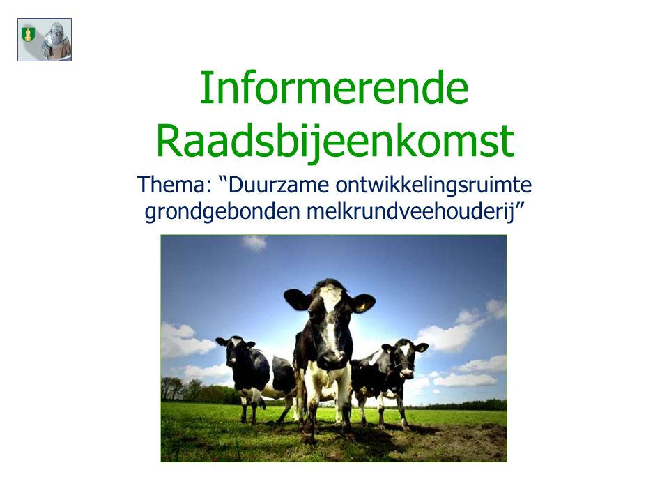 Informerende Raadsbijeenkomst Dinsdag 18 januari 2011 Thema: Duurzame ontwikkelingsruimte grondgebonden melkrundveehouderij