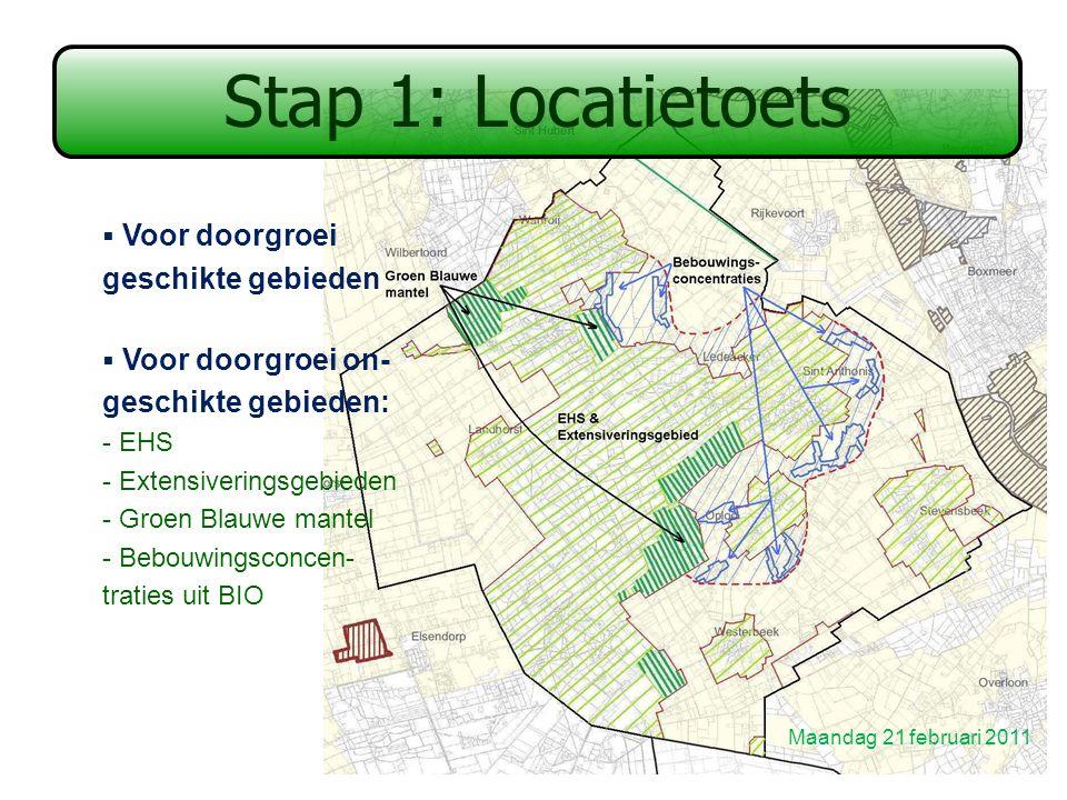 Stap 1: Locatietoets  Voor doorgroei geschikte gebieden  Voor doorgroei on- geschikte gebieden: - EHS - Extensiveringsgebieden - Groen Blauwe mantel - Bebouwingsconcen- traties uit BIO Maandag 21 februari 2011