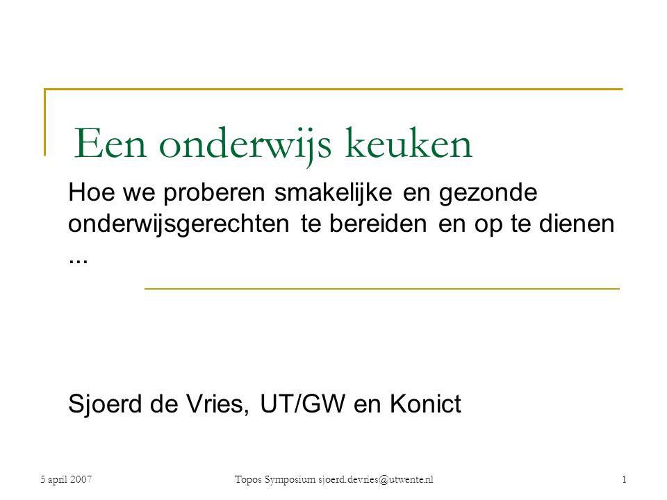 5 april 2007Topos Symposium sjoerd.devries@utwente.nl1 Een onderwijs keuken Hoe we proberen smakelijke en gezonde onderwijsgerechten te bereiden en op te dienen...